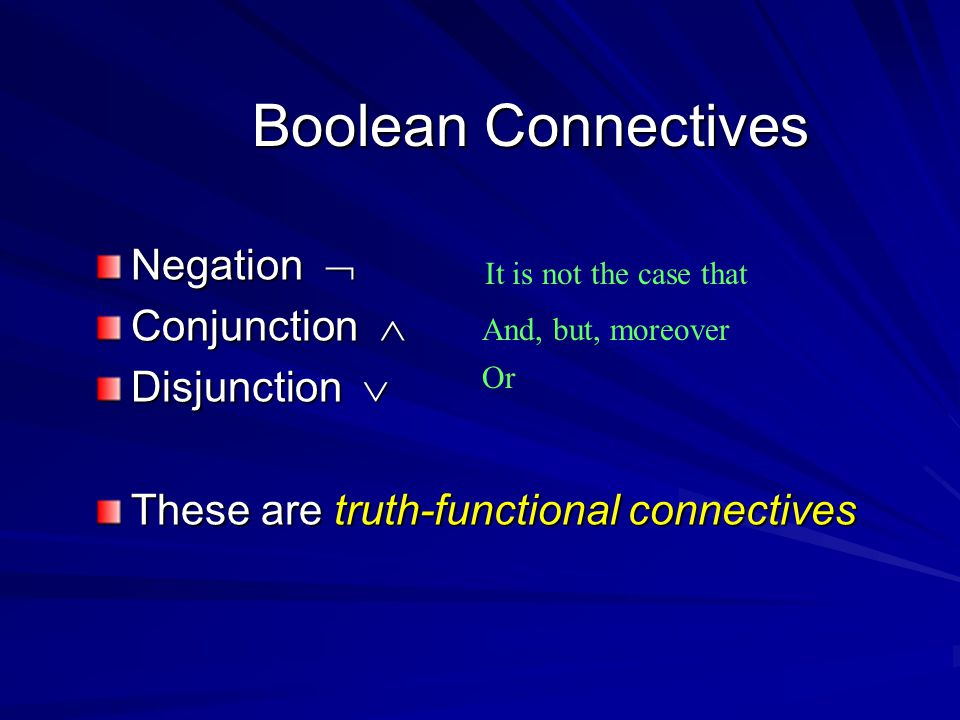 Boolean Connectives Negation  Conjunction  Disjunction  These are truth-functional connectives It is not the case that And, but, moreover Or