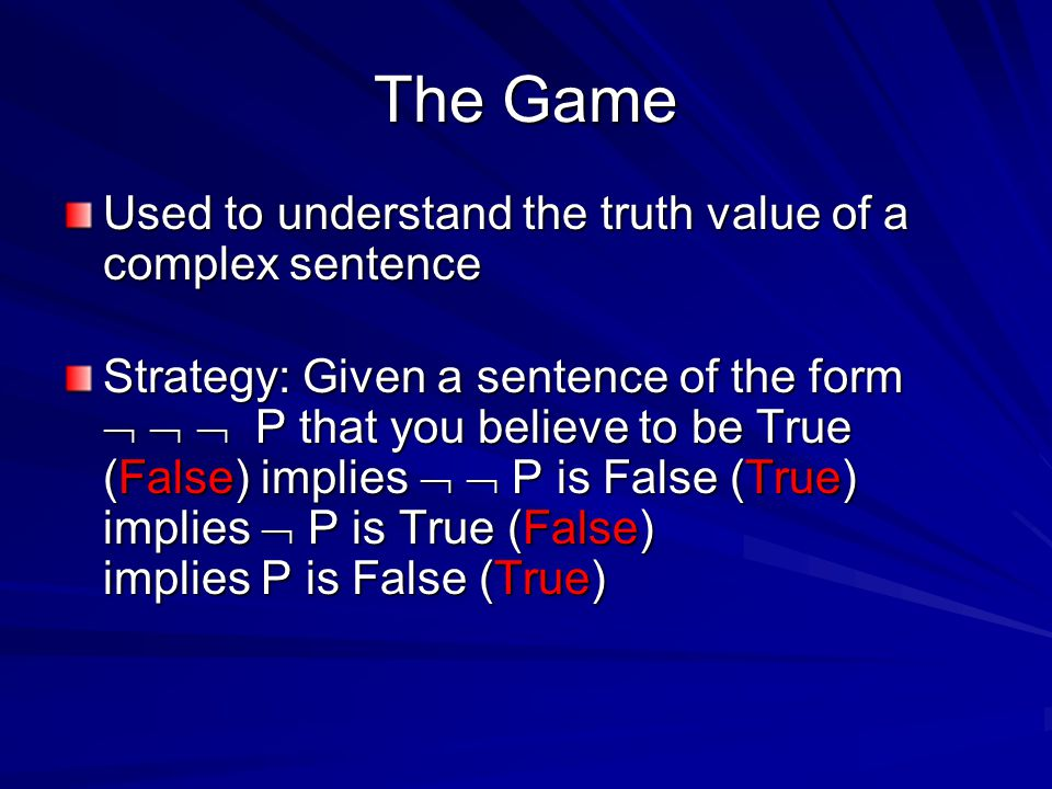 The Game Used to understand the truth value of a complex sentence Strategy: Given a sentence of the form    P that you believe to be True (False) implies   P is False (True) implies  P is True (False) implies P is False (True)