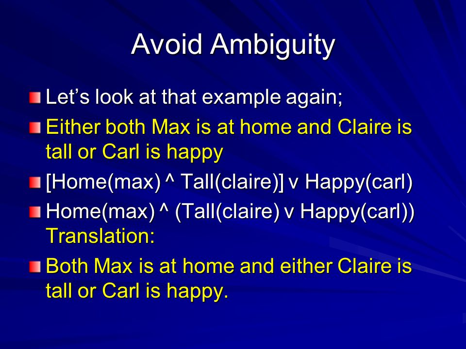 Avoid Ambiguity Let's look at that example again; Either both Max is at home and Claire is tall or Carl is happy [Home(max) ^ Tall(claire)] v Happy(carl) Home(max) ^ (Tall(claire) v Happy(carl)) Translation: Both Max is at home and either Claire is tall or Carl is happy.
