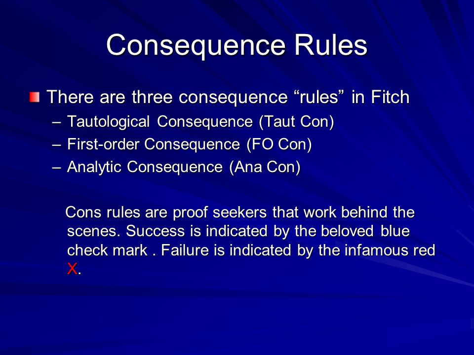 Consequence Rules There are three consequence rules in Fitch –Tautological Consequence (Taut Con) –First-order Consequence (FO Con) –Analytic Consequence (Ana Con) Cons rules are proof seekers that work behind the scenes.