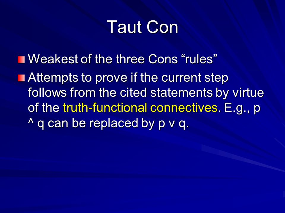 Taut Con Weakest of the three Cons rules Attempts to prove if the current step follows from the cited statements by virtue of the truth-functional connectives.