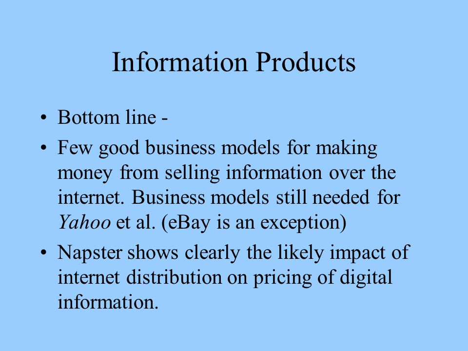 Information Products Bottom line - Few good business models for making money from selling information over the internet.