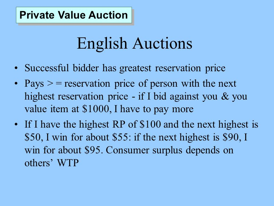 English Auctions Successful bidder has greatest reservation price Pays > = reservation price of person with the next highest reservation price - if I bid against you & you value item at $1000, I have to pay more If I have the highest RP of $100 and the next highest is $50, I win for about $55: if the next highest is $90, I win for about $95.
