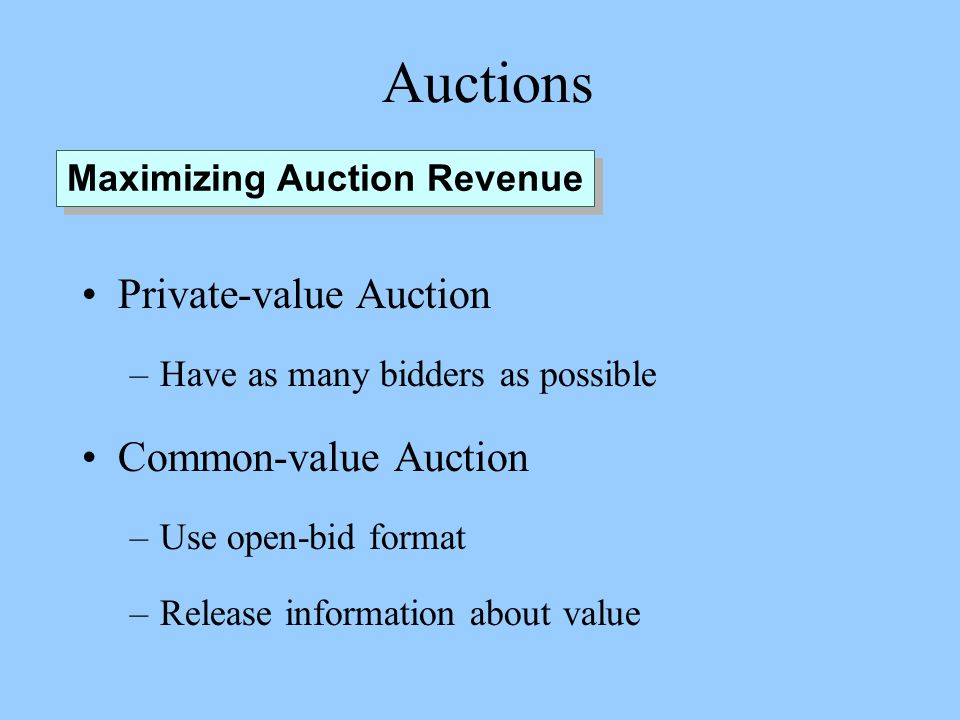 Auctions Private-value Auction –Have as many bidders as possible Common-value Auction –Use open-bid format –Release information about value Maximizing Auction Revenue
