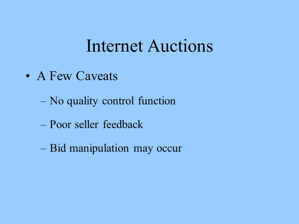 Internet Auctions A Few Caveats –No quality control function –Poor seller feedback –Bid manipulation may occur