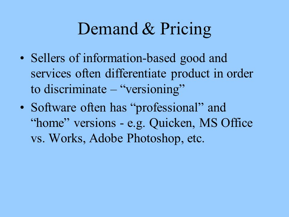 Demand & Pricing Sellers of information-based good and services often differentiate product in order to discriminate – versioning Software often has professional and home versions - e.g.