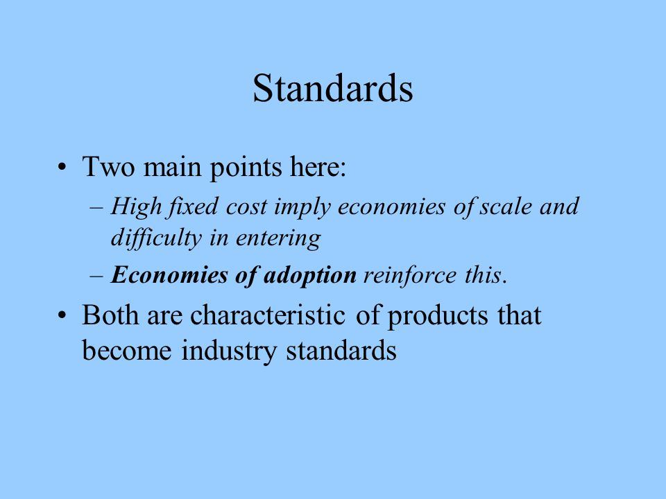 Standards Two main points here: –High fixed cost imply economies of scale and difficulty in entering –Economies of adoption reinforce this.