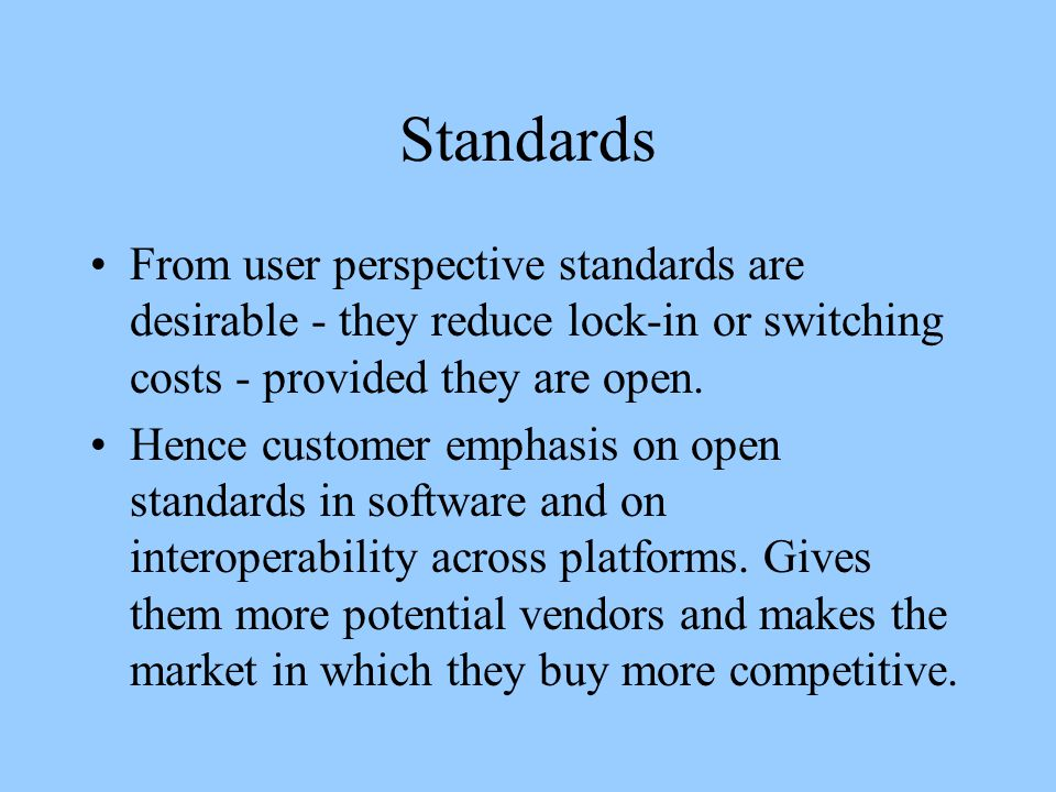 Standards From user perspective standards are desirable - they reduce lock-in or switching costs - provided they are open.