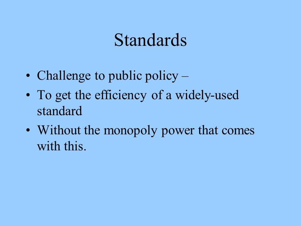 Standards Challenge to public policy – To get the efficiency of a widely-used standard Without the monopoly power that comes with this.