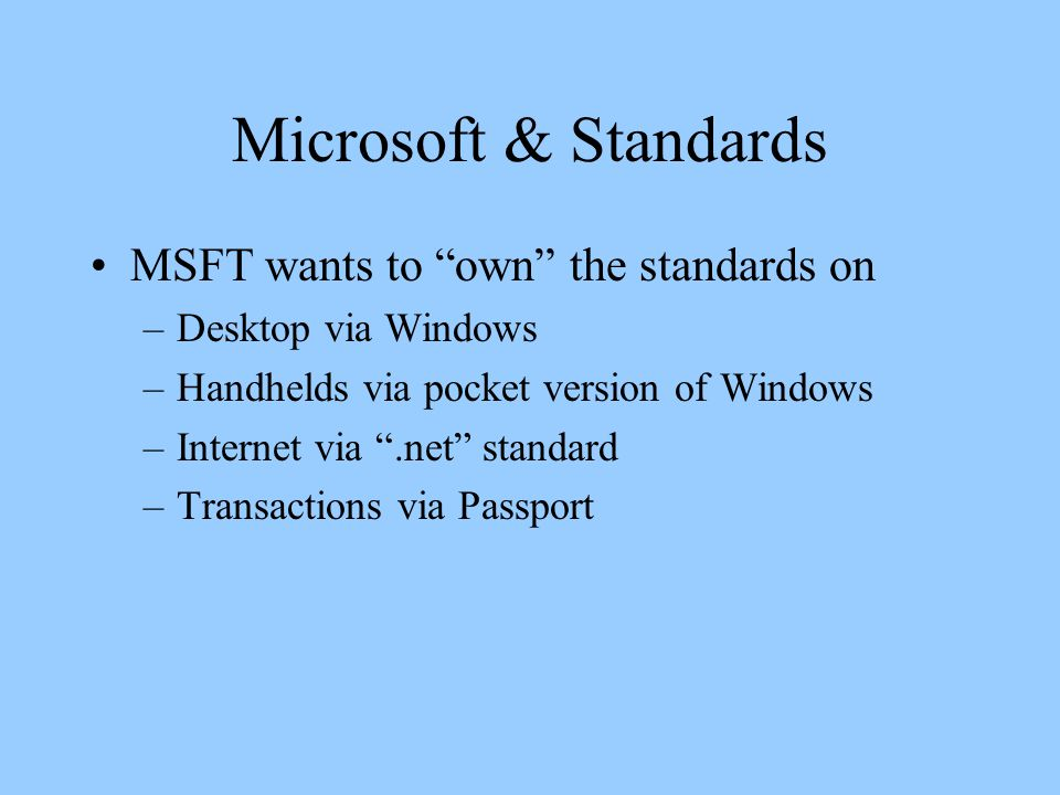 Microsoft & Standards MSFT wants to own the standards on –Desktop via Windows –Handhelds via pocket version of Windows –Internet via .net standard –Transactions via Passport
