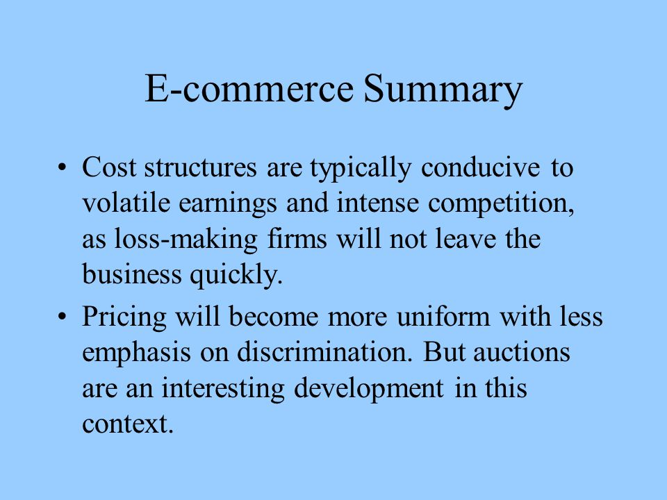 E-commerce Summary Cost structures are typically conducive to volatile earnings and intense competition, as loss-making firms will not leave the business quickly.