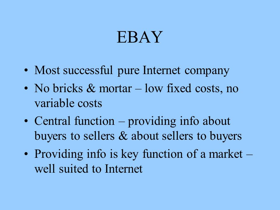 EBAY Most successful pure Internet company No bricks & mortar – low fixed costs, no variable costs Central function – providing info about buyers to sellers & about sellers to buyers Providing info is key function of a market – well suited to Internet