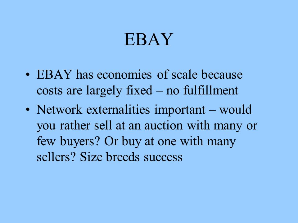 EBAY EBAY has economies of scale because costs are largely fixed – no fulfillment Network externalities important – would you rather sell at an auction with many or few buyers.
