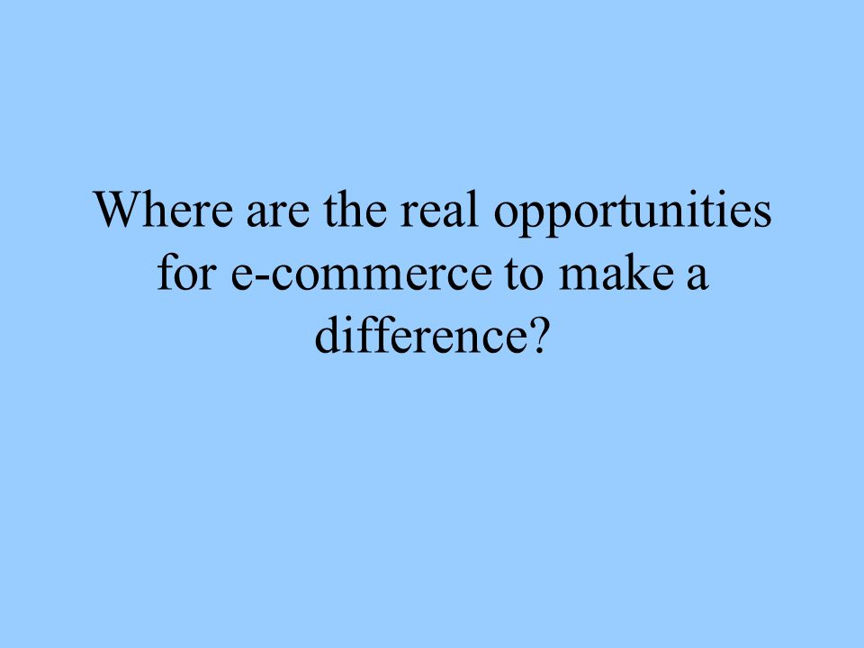 Where are the real opportunities for e-commerce to make a difference
