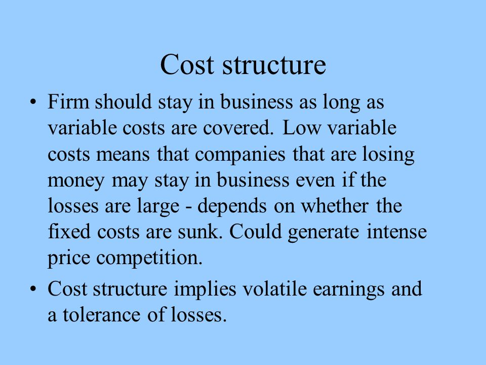 Cost structure Firm should stay in business as long as variable costs are covered.