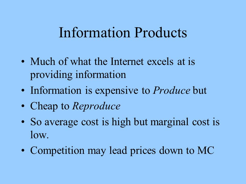 Information Products Much of what the Internet excels at is providing information Information is expensive to Produce but Cheap to Reproduce So average cost is high but marginal cost is low.