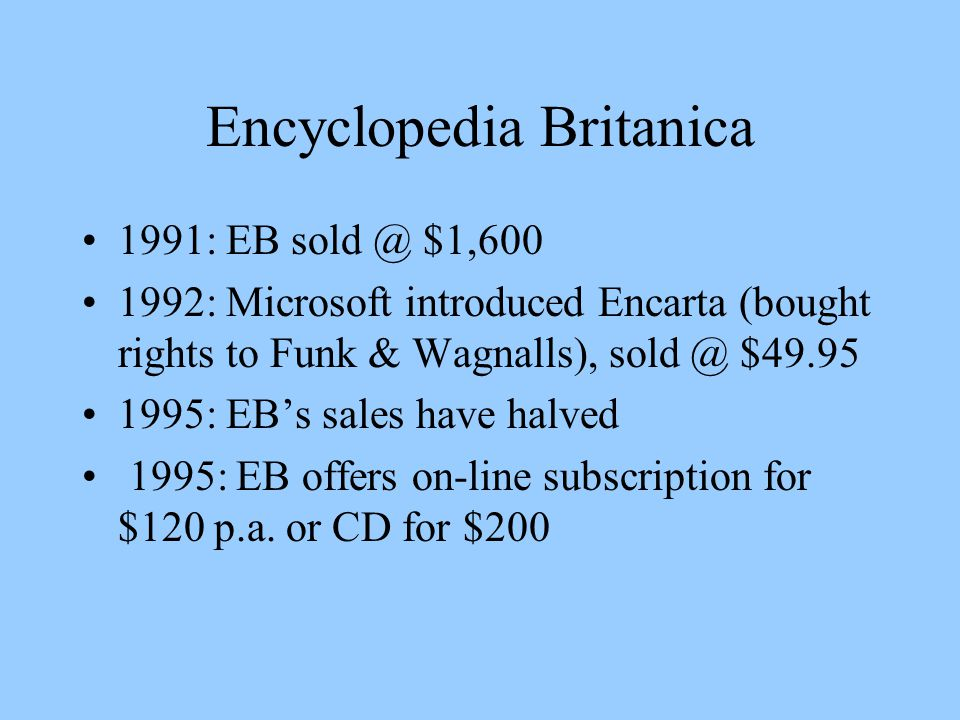 Encyclopedia Britanica 1991: EB $1, : Microsoft introduced Encarta (bought rights to Funk & Wagnalls), $ : EB's sales have halved 1995: EB offers on-line subscription for $120 p.a.