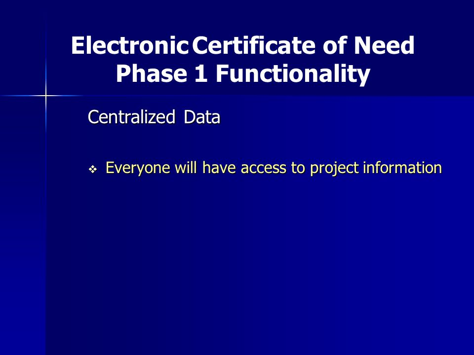 Centralized Data  Everyone will have access to project information Electronic Certificate of Need Phase 1 Functionality