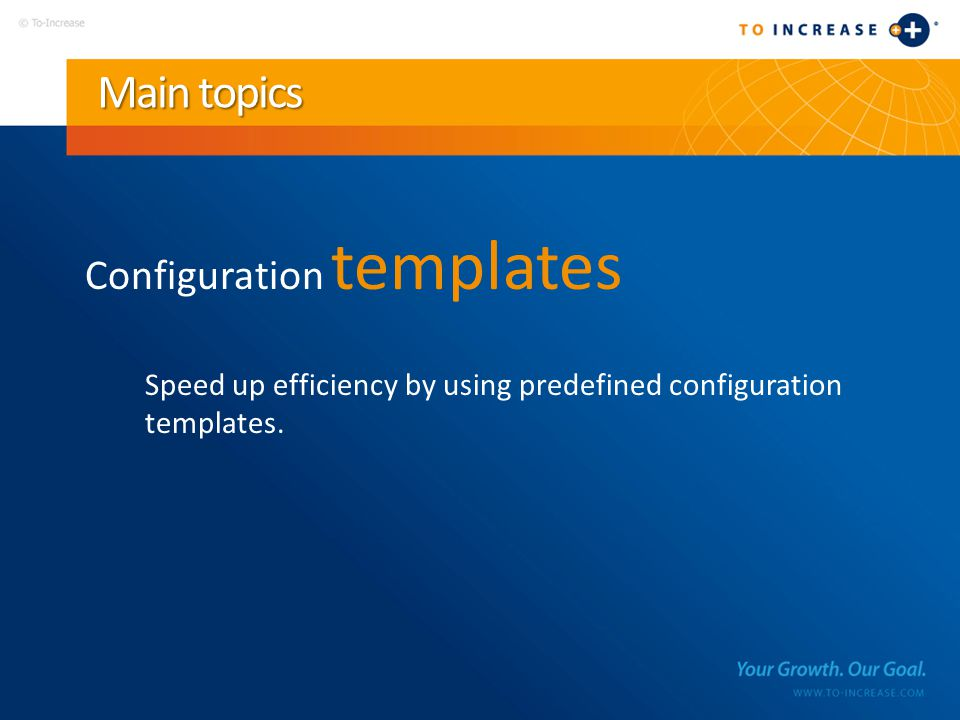 Main topics Configuration templates Speed up efficiency by using predefined configuration templates.