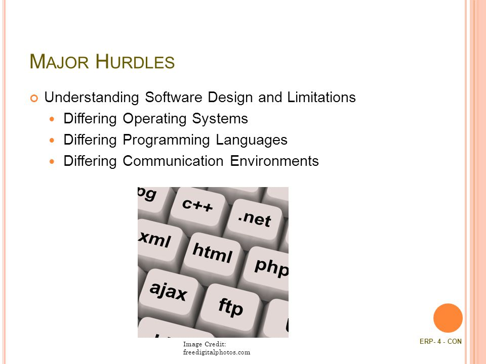 M AJOR H URDLES Understanding Software Design and Limitations Differing Operating Systems Differing Programming Languages Differing Communication Environments Image Credit: freedigitalphotos.com ERP- 4 - CON