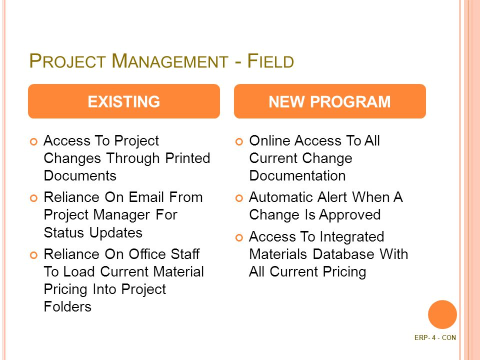 P ROJECT M ANAGEMENT - F IELD Access To Project Changes Through Printed Documents Reliance On  From Project Manager For Status Updates Reliance On Office Staff To Load Current Material Pricing Into Project Folders Online Access To All Current Change Documentation Automatic Alert When A Change Is Approved Access To Integrated Materials Database With All Current Pricing EXISTINGNEW PROGRAM ERP- 4 - CON