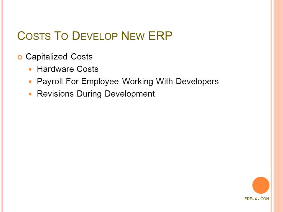 C OSTS T O D EVELOP N EW ERP Capitalized Costs Hardware Costs Payroll For Employee Working With Developers Revisions During Development ERP- 4 - CON