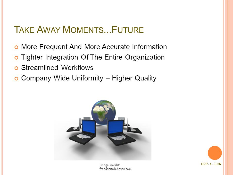 T AKE A WAY M OMENTS...F UTURE More Frequent And More Accurate Information Tighter Integration Of The Entire Organization Streamlined Workflows Company Wide Uniformity – Higher Quality Image Credit: freedigitalphotos.com ERP- 4 - CON