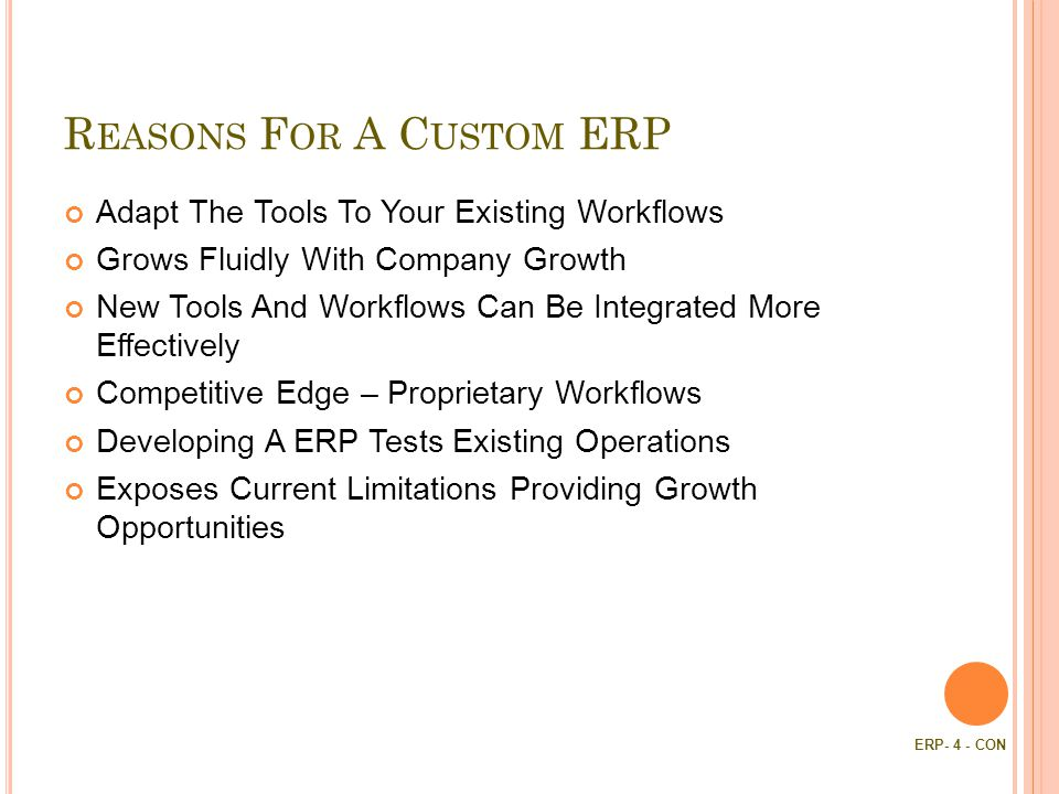 R EASONS F OR A C USTOM ERP Adapt The Tools To Your Existing Workflows Grows Fluidly With Company Growth New Tools And Workflows Can Be Integrated More Effectively Competitive Edge – Proprietary Workflows Developing A ERP Tests Existing Operations Exposes Current Limitations Providing Growth Opportunities ERP- 4 - CON