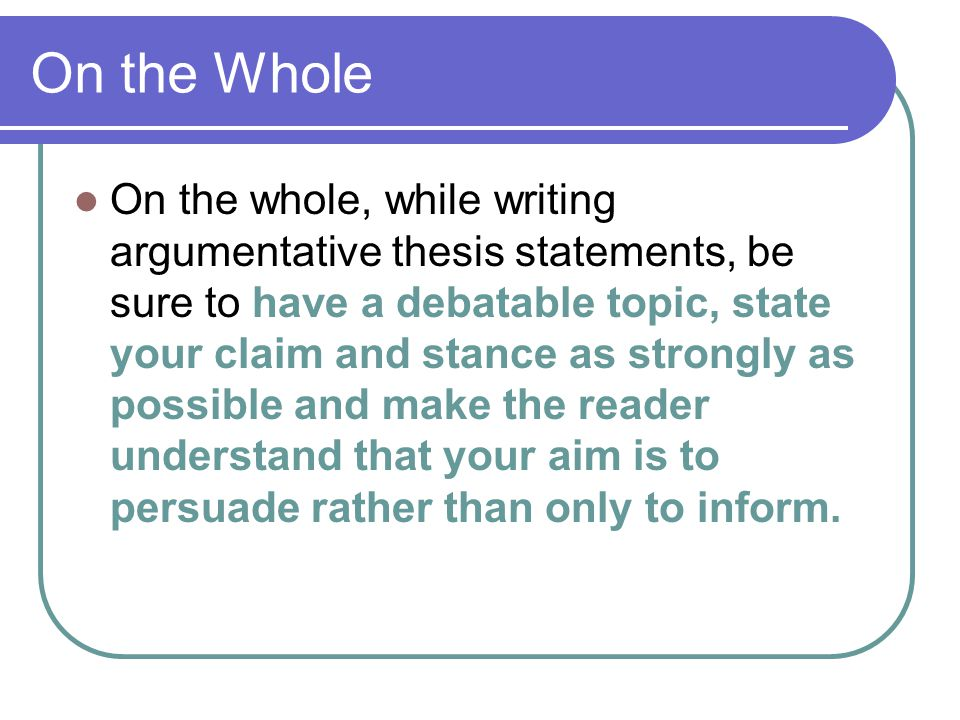 On the Whole On the whole, while writing argumentative thesis statements, be sure to have a debatable topic, state your claim and stance as strongly a
