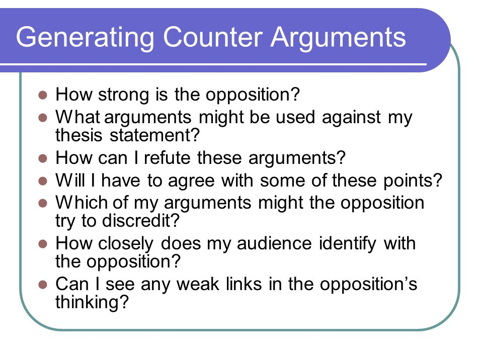 Generating Counter Arguments How strong is the opposition? What arguments might be used against my thesis statement? How can I refute these arguments?