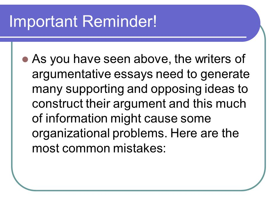 Important Reminder! As you have seen above, the writers of argumentative essays need to generate many supporting and opposing ideas to construct their