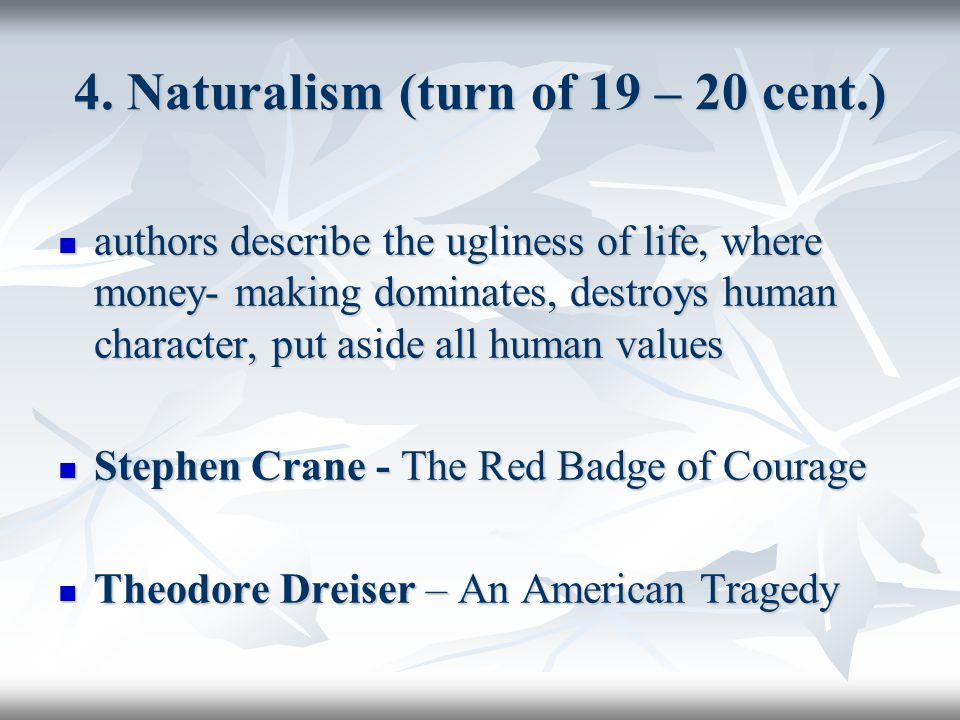 4. Naturalism (turn of 19 – 20 cent.) authors describe the ugliness of life, where money- making dominates, destroys human character, put aside all hu