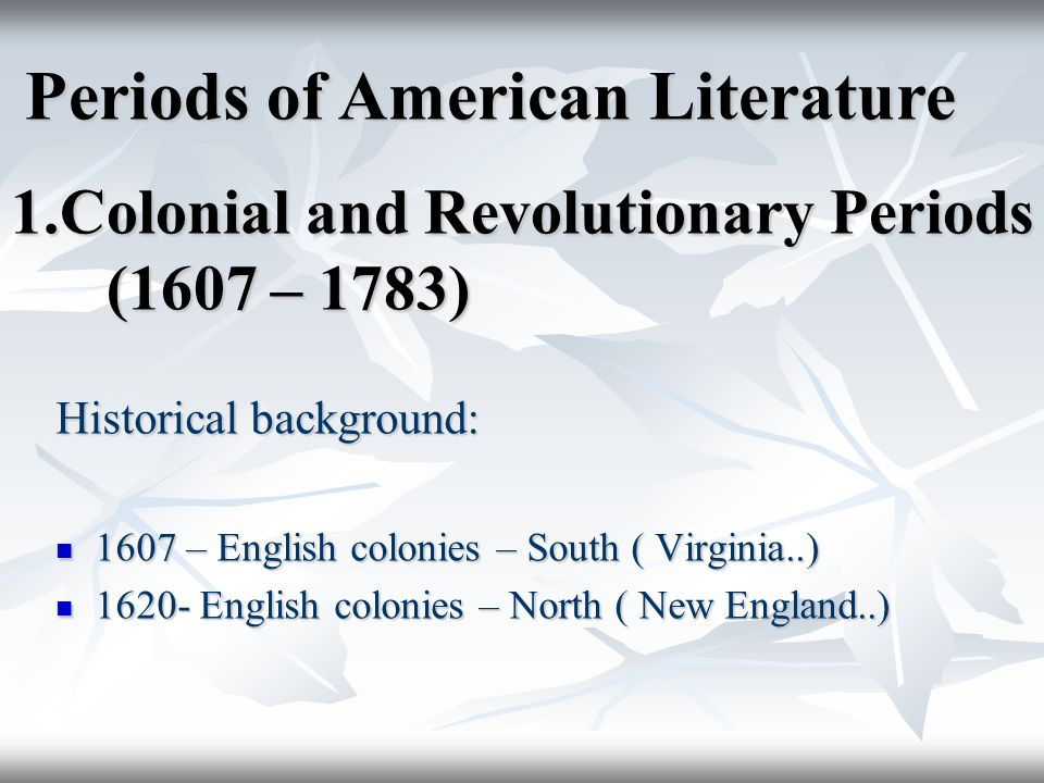 1.Colonial and Revolutionary Periods (1607 – 1783) Historical background: 1607 – English colonies – South ( Virginia..) 1607 – English colonies – South ( Virginia..) 1620- English colonies – North ( New England..) 1620- English colonies – North ( New England..) Periods of American Literature Periods of American Literature