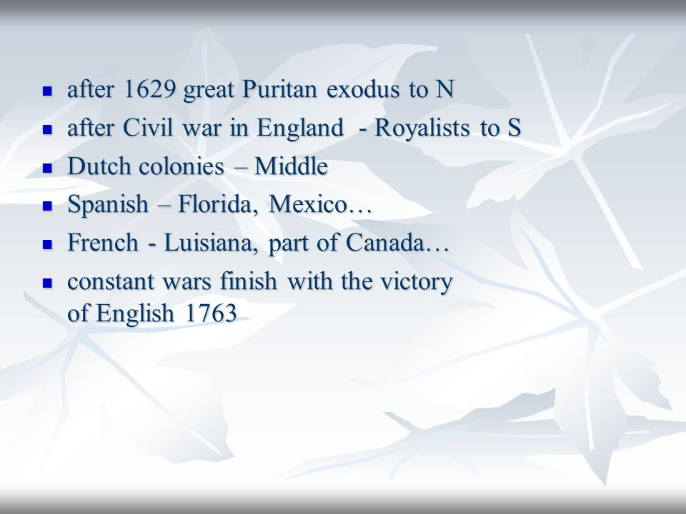 after 1629 great Puritan exodus to N after 1629 great Puritan exodus to N after Civil war in England - Royalists to S after Civil war in England - Royalists to S Dutch colonies – Middle Dutch colonies – Middle Spanish – Florida, Mexico… Spanish – Florida, Mexico… French - Luisiana, part of Canada… French - Luisiana, part of Canada… constant wars finish with the victory of English 1763 constant wars finish with the victory of English 1763