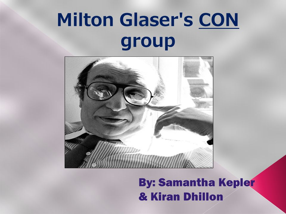 Milton Glaser s CON group By: Samantha Kepler & Kiran Dhillon