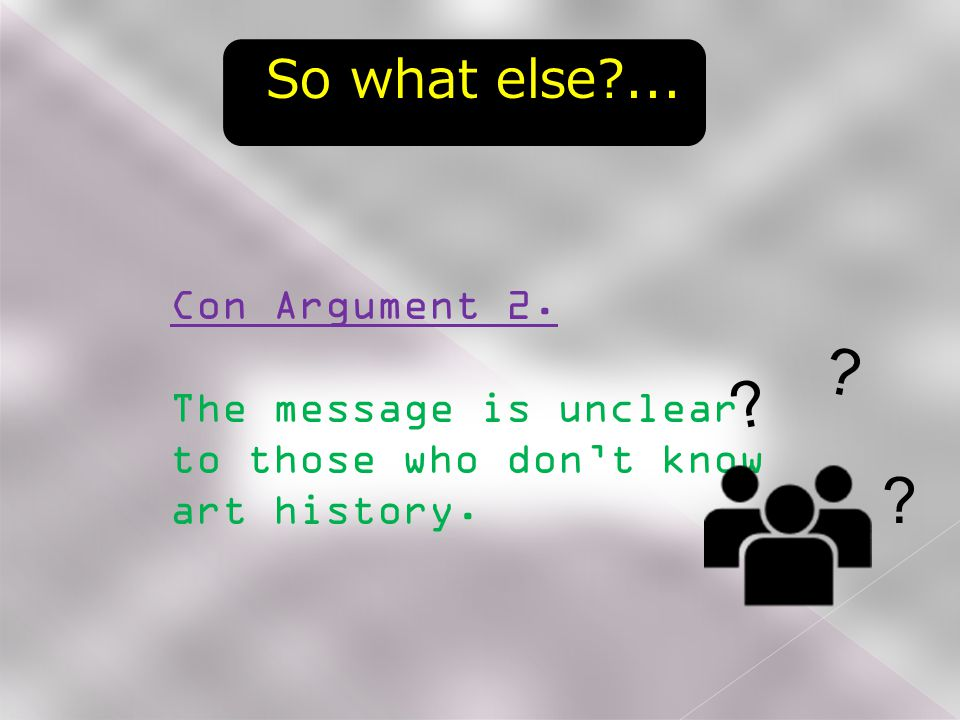 So what else ... Con Argument 2. The message is unclear to those who don't know art history.
