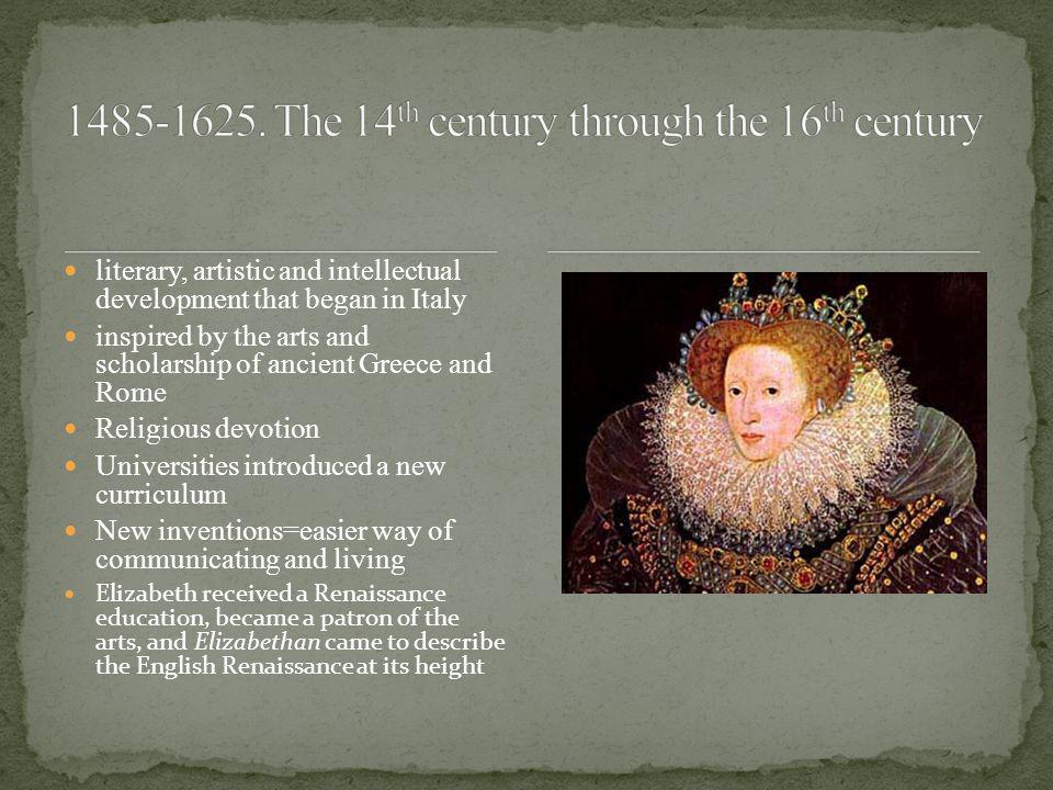 literary, artistic and intellectual development that began in Italy inspired by the arts and scholarship of ancient Greece and Rome Religious devotion Universities introduced a new curriculum New inventions=easier way of communicating and living Elizabeth received a Renaissance education, became a patron of the arts, and Elizabethan came to describe the English Renaissance at its height