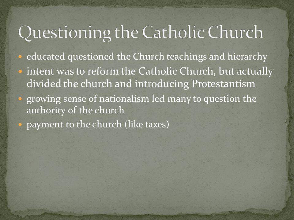 educated questioned the Church teachings and hierarchy intent was to reform the Catholic Church, but actually divided the church and introducing Protestantism growing sense of nationalism led many to question the authority of the church payment to the church (like taxes)