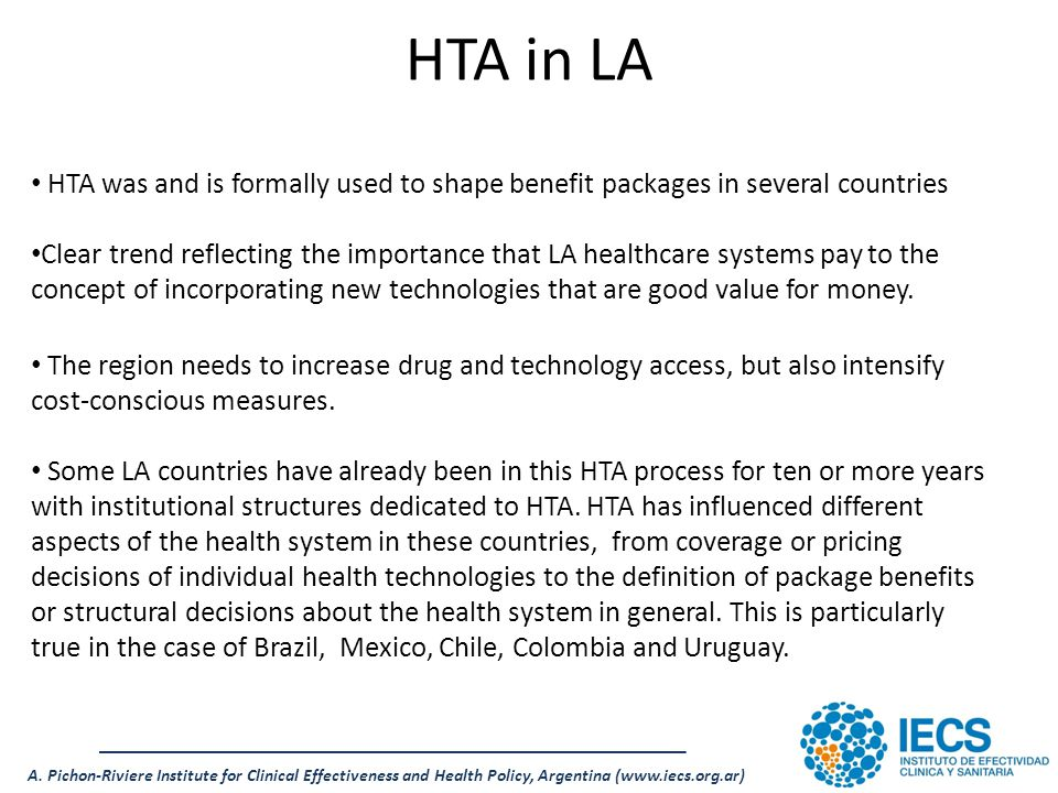 A. Pichon-Riviere Institute for Clinical Effectiveness and Health Policy, Argentina (www.iecs.org.ar) HTA in LA HTA was and is formally used to shape