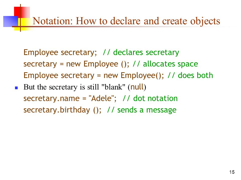 15 Notation: How to declare and create objects Employee secretary; // declares secretary secretary = new Employee (); // allocates space Employee secretary = new Employee(); // does both But the secretary is still blank ( null ) secretary.name = Adele ; // dot notation secretary.birthday (); // sends a message
