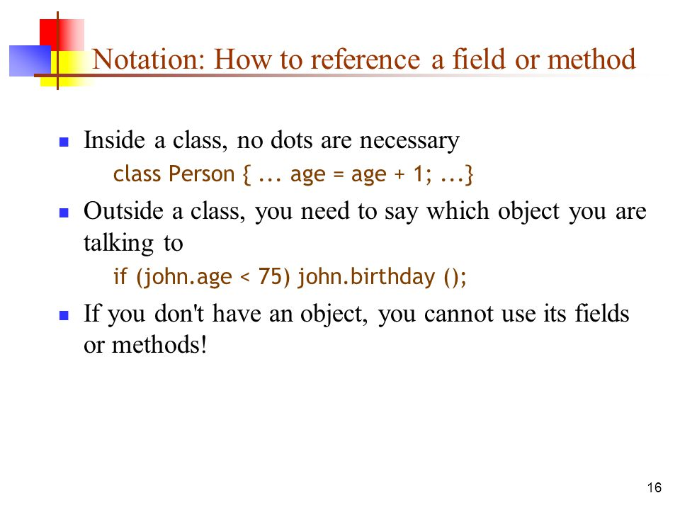 16 Notation: How to reference a field or method Inside a class, no dots are necessary class Person {...