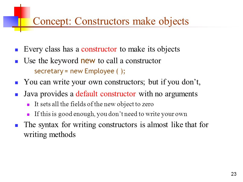 23 Concept: Constructors make objects Every class has a constructor to make its objects Use the keyword new to call a constructor secretary = new Employee ( ); You can write your own constructors; but if you don't, Java provides a default constructor with no arguments It sets all the fields of the new object to zero If this is good enough, you don't need to write your own The syntax for writing constructors is almost like that for writing methods