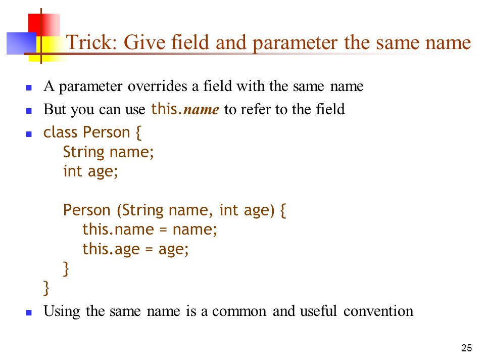 25 Trick: Give field and parameter the same name A parameter overrides a field with the same name But you can use this.