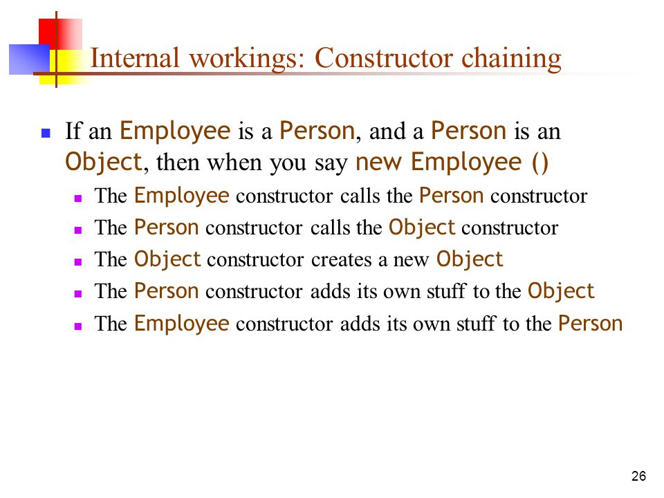 26 Internal workings: Constructor chaining If an Employee is a Person, and a Person is an Object, then when you say new Employee () The Employee constructor calls the Person constructor The Person constructor calls the Object constructor The Object constructor creates a new Object The Person constructor adds its own stuff to the Object The Employee constructor adds its own stuff to the Person