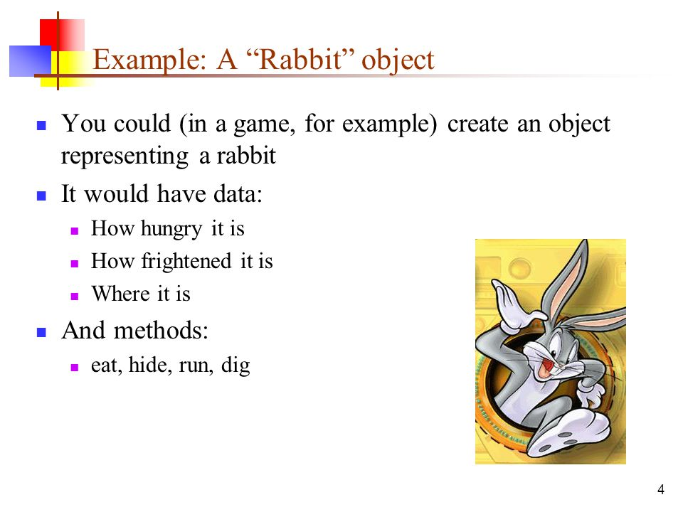4 Example: A Rabbit object You could (in a game, for example) create an object representing a rabbit It would have data: How hungry it is How frightened it is Where it is And methods: eat, hide, run, dig