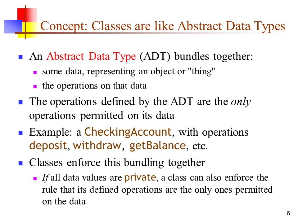 6 Concept: Classes are like Abstract Data Types An Abstract Data Type (ADT) bundles together: some data, representing an object or thing the operations on that data The operations defined by the ADT are the only operations permitted on its data Example: a CheckingAccount, with operations deposit, withdraw, getBalance, etc.