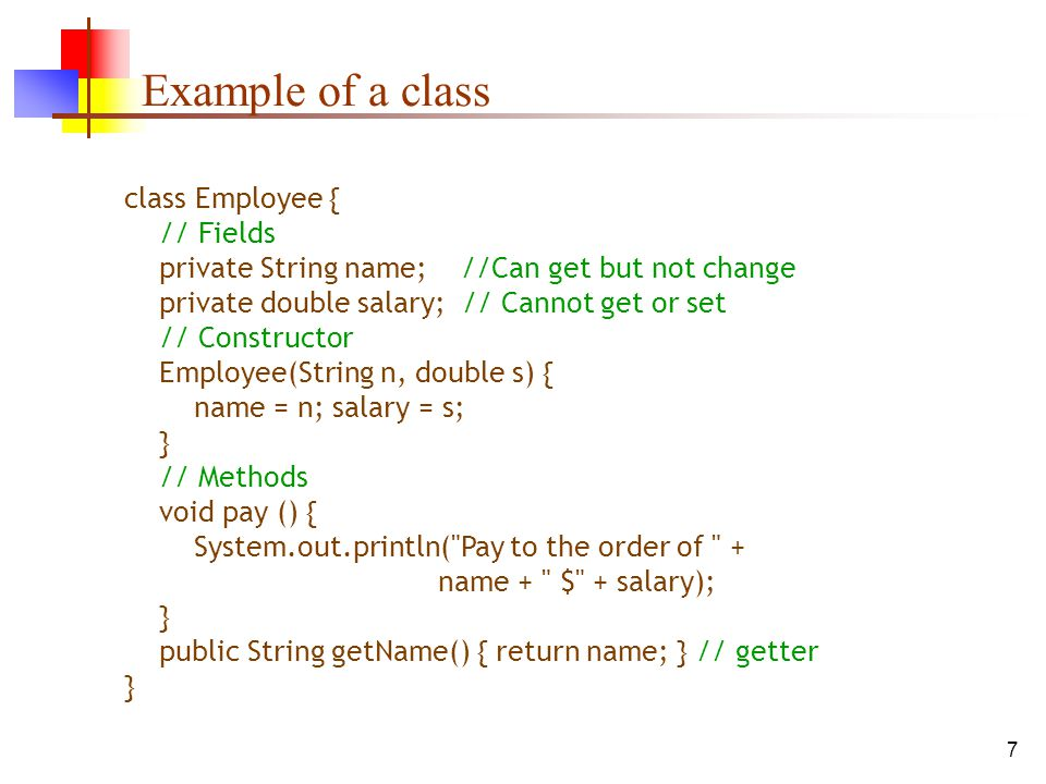 7 Example of a class class Employee { // Fields private String name; //Can get but not change private double salary; // Cannot get or set // Constructor Employee(String n, double s) { name = n; salary = s; } // Methods void pay () { System.out.println( Pay to the order of + name + $ + salary); } public String getName() { return name; } // getter }