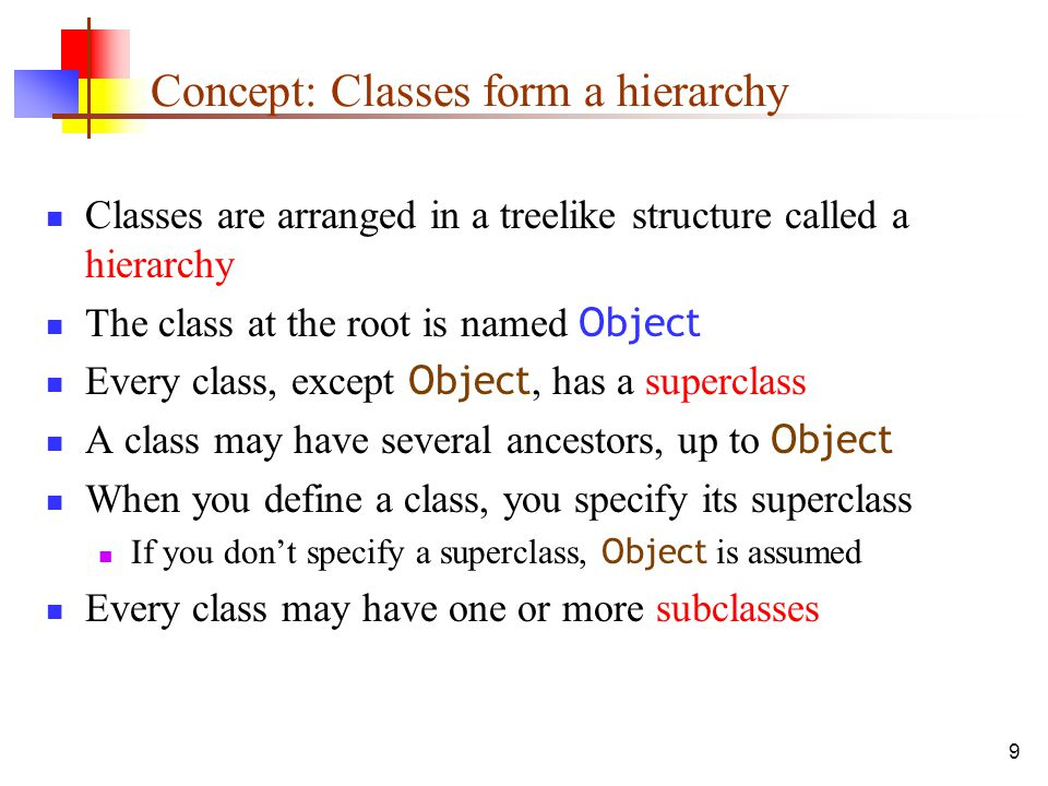 9 Concept: Classes form a hierarchy Classes are arranged in a treelike structure called a hierarchy The class at the root is named Object Every class, except Object, has a superclass A class may have several ancestors, up to Object When you define a class, you specify its superclass If you don't specify a superclass, Object is assumed Every class may have one or more subclasses