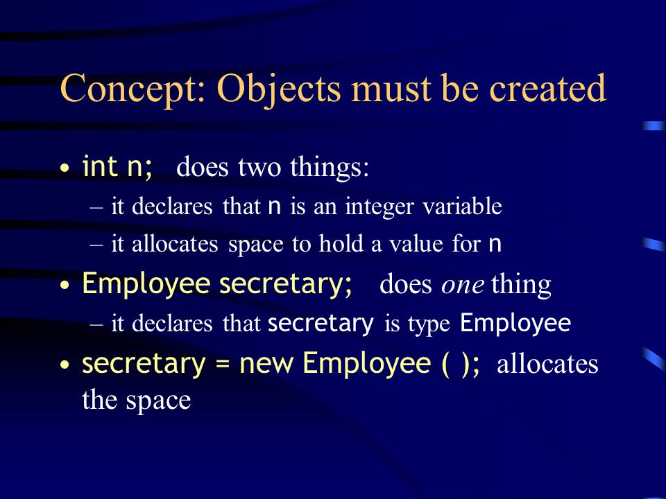 Concept: Objects must be created int n; does two things: –it declares that n is an integer variable –it allocates space to hold a value for n Employee