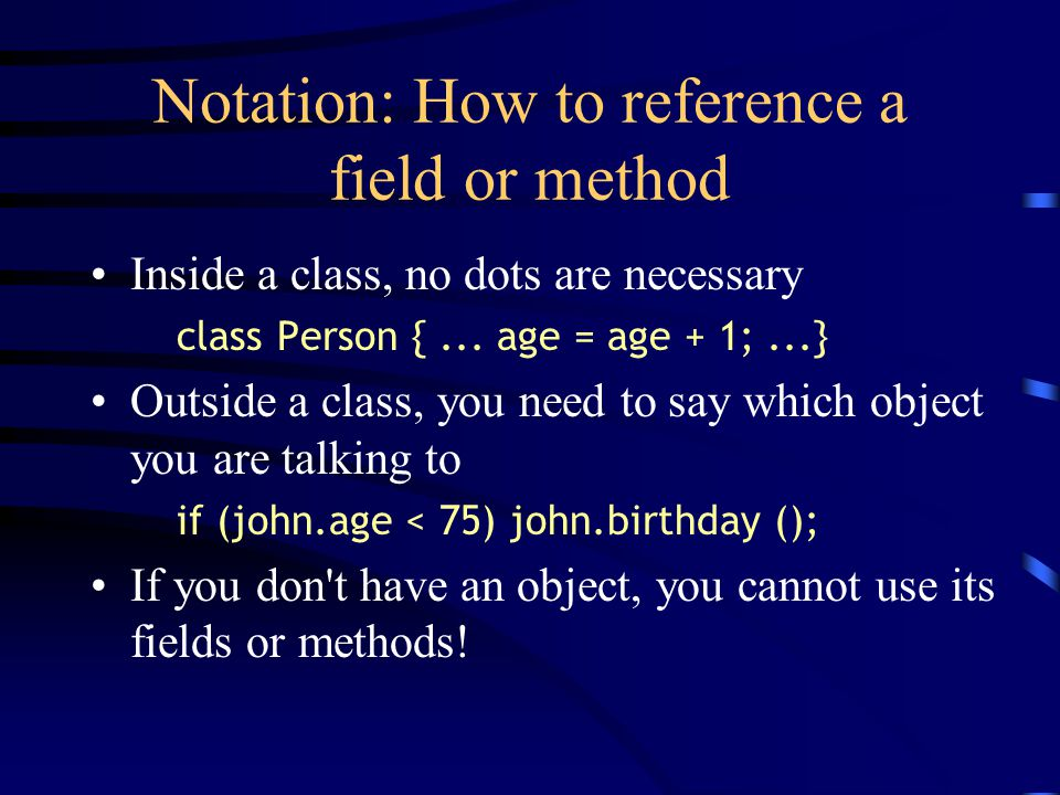 Notation: How to reference a field or method Inside a class, no dots are necessary class Person {... age = age + 1;...} Outside a class, you need to s